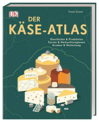 Der Käse-Atlas: Geschichte & Produktion, Sorten & Herkunftsregionen, Aromen & Verkostung